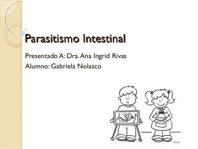 Parasitismo Intestinal Presentado A: Dra. Ana Ingrid Rivas Alumno: Gabriela Nolasco