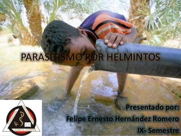PARASITISMO POR HELMINTOS Presentado por: Felipe Ernesto Hernández Romero IX- Semestre