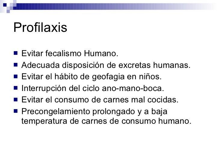 Profilaxis <ul><li>Evitar fecalismo Humano. </li></ul><ul><li>Adecuada disposición de excretas humanas. </li></ul><ul><li>...