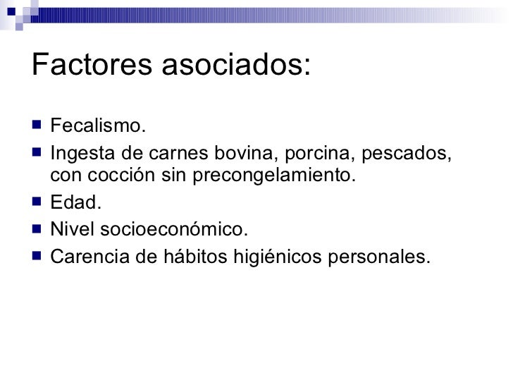 Factores asociados: <ul><li>Fecalismo. </li></ul><ul><li>Ingesta de carnes bovina, porcina, pescados, con cocción sin prec...