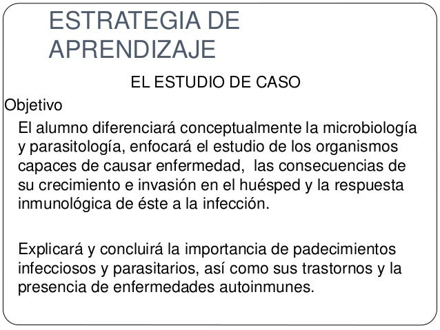 ESTRATEGIA DE APRENDIZAJE EL ESTUDIO DE CASO Objetivo El alumno diferenciará conceptualmente la microbiología y parasitolo...