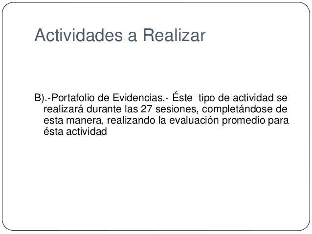 Actividades a Realizar B).-Portafolio de Evidencias.- Éste tipo de actividad se realizará durante las 27 sesiones, complet...