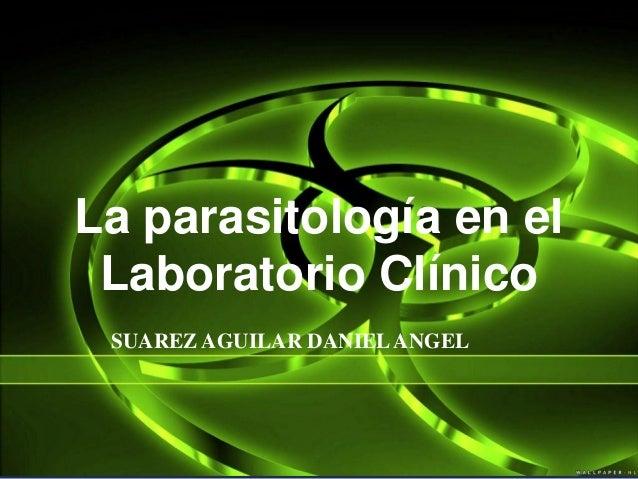 La parasitología en el Laboratorio Clínico SUAREZ AGUILAR DANIELANGEL