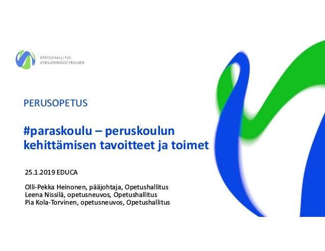 PERUSOPETUS #paraskoulu – peruskoulun kehittämisen tavoitteet ja toimet 25.1.2019 EDUCA Olli-Pekka Heinonen, pääjohtaja, O...