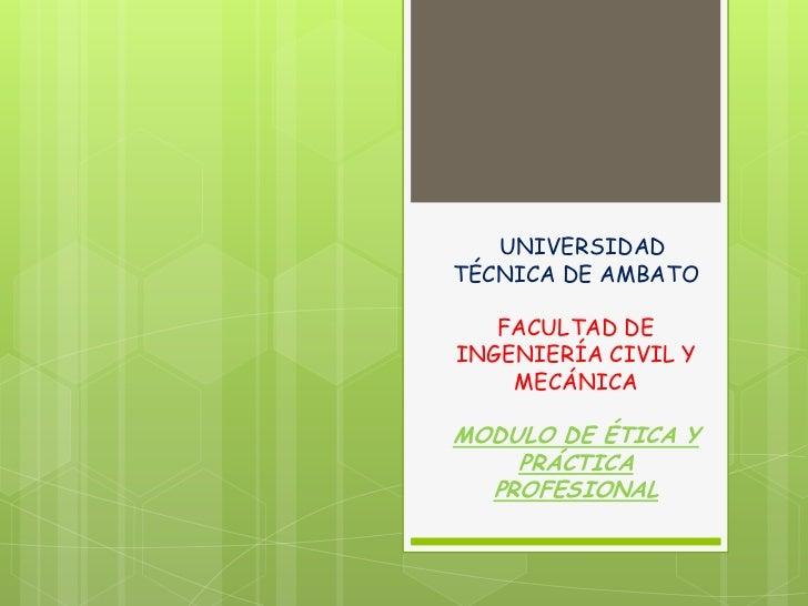 UNIVERSIDADTÉCNICA DE AMBATO   FACULTAD DEINGENIERÍA CIVIL Y    MECÁNICAMODULO DE ÉTICA Y    PRÁCTICA  PROFESIONAL