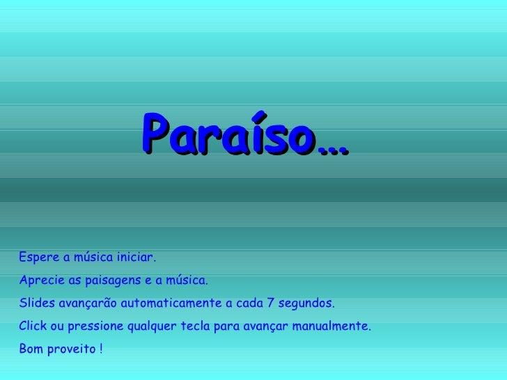 Paraíso… Espere a música iniciar. Aprecie as paisagens e a música. Slides avançarão automaticamente a cada 7 segundos. Cli...