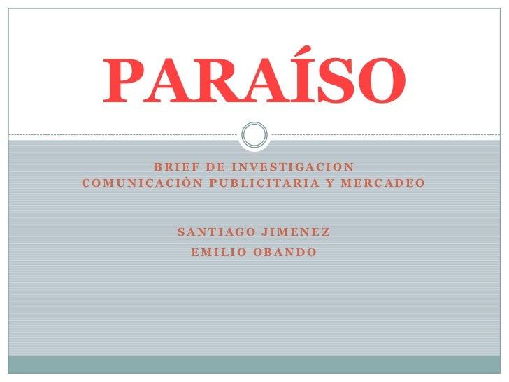 PARAÍSO       BRIEF DE INVESTIGACIONCOMUNICACIÓN PUBLICITARIA Y MERCADEO          SANTIAGO JIMENEZ           EMILIO OBANDO