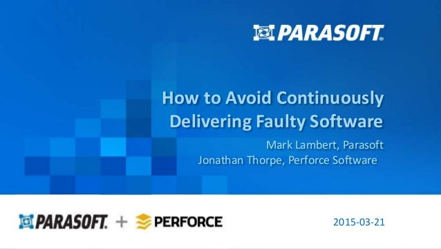 Parasoft Proprietary and Confidential 1 2015-03-21 How to Avoid Continuously Delivering Faulty Software Mark Lambert, Para...