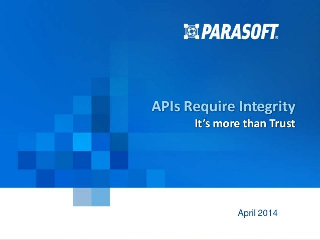 Parasoft Proprietary and Confidential 1 2014-04-29 APIs Require Integrity It's more than Trust April 2014