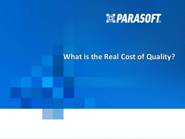 Parasoft Proprietary and Confidential 1 2015-04-23 What is the Real Cost of Quality?