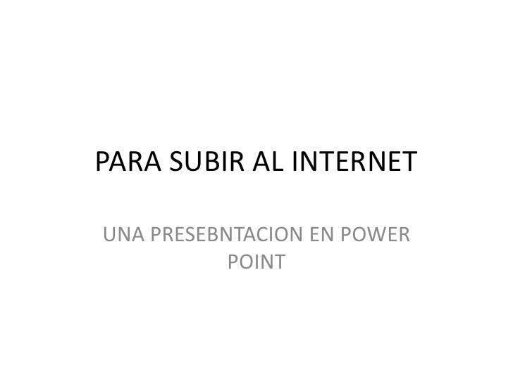 PARA SUBIR AL INTERNET<br />UNA PRESEBNTACION EN POWER POINT<br />