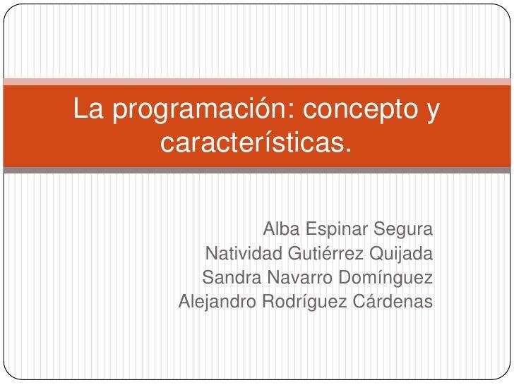 La programación: concepto y      características.                 Alba Espinar Segura          Natividad Gutiérrez Quijada...