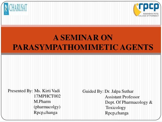 A SEMINAR ON PARASYMPATHOMIMETIC AGENTS Presented By: Ms. Kirti Vadi 17MPHCT002 M.Pharm (pharmacolgy) Rpcp,changa Guided B...