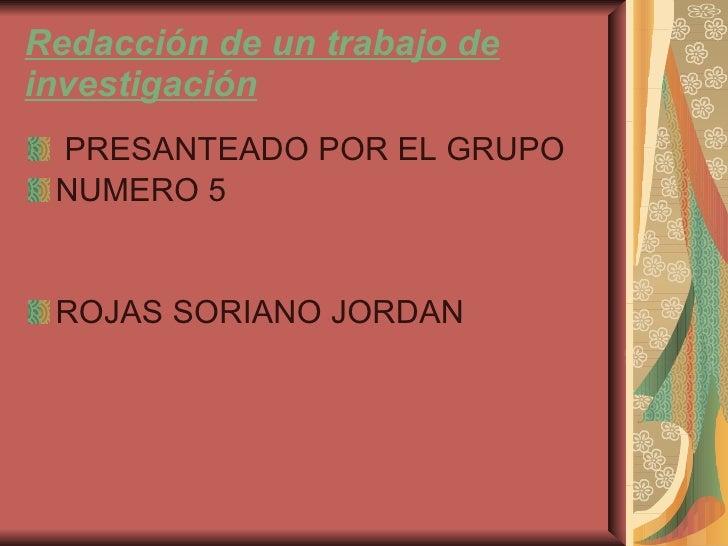 Redacción de un trabajo de investigación <ul><li>PRESANTEADO POR EL GRUPO </li></ul><ul><li>NUMERO 5 </li></ul><ul><li>ROJ...
