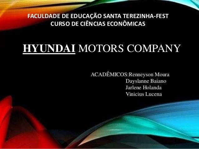 FACULDADE DE EDUCAÇÃO SANTA TEREZINHA-FEST CURSO DE CIÊNCIAS ECONÔMICAS HYUNDAI MOTORS COMPANY ACADÊMICOS:Renneyson Moura ...
