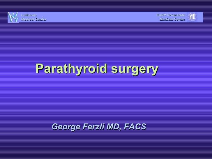Parathyroid surgery George Ferzli MD, FACS SUNY Downstate Medical Center Lutheran Medical Center