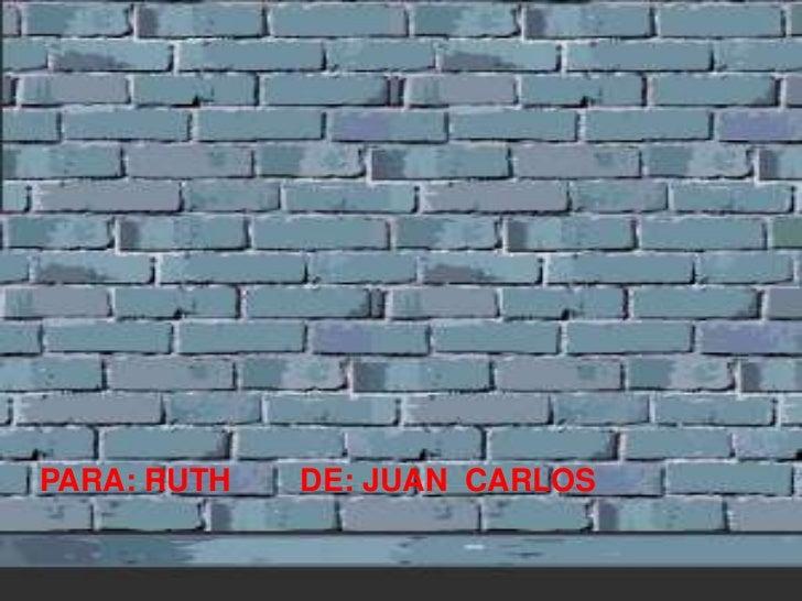 PARA: RUTH        DE: JUAN  CARLOS<br />