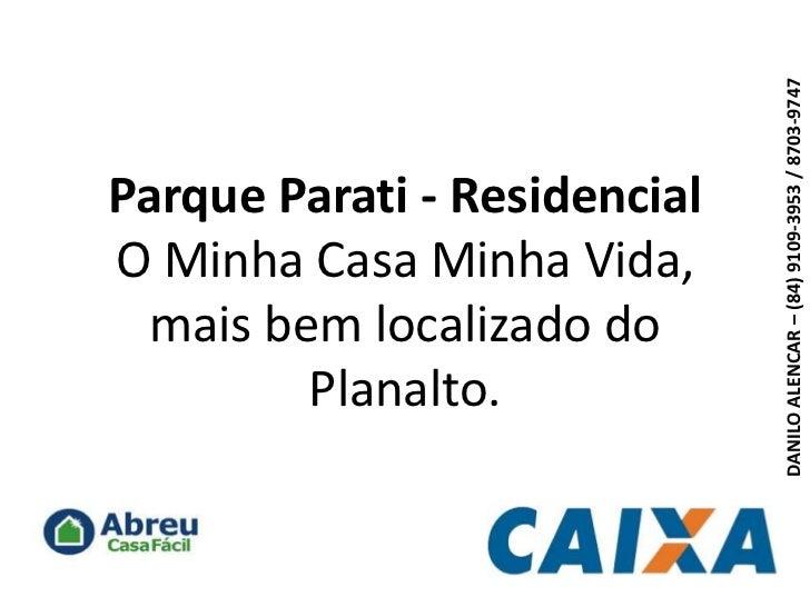 Parque Parati - ResidencialO Minha Casa Minha Vida, mais bem localizado do Planalto.<br />DANILO ALENCAR – (84) 9109-3953 ...
