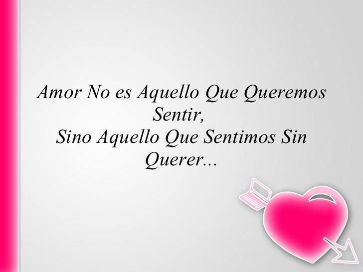 Amor No es Aquello Que Queremos Sentir,  Sino Aquello Que Sentimos Sin Querer...