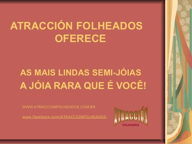 ATRACCIÓN FOLHEADOS OFERECE AS MAIS LINDAS SEMI-JÓIAS  A JÓIA RARA QUE É VOCÊ! WWW.ATRACCIONFOLHEADOS.COM.BR www.facebook....