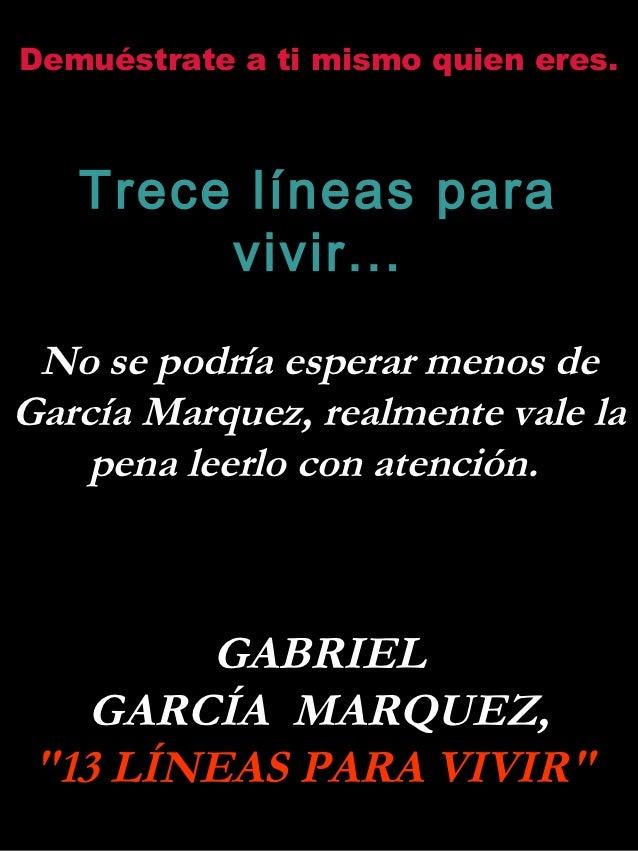 Demuéstrate a ti mismo quien eres.   Trece líneas para        vivir... No se podría esperar menos deGarcía Marquez, realme...