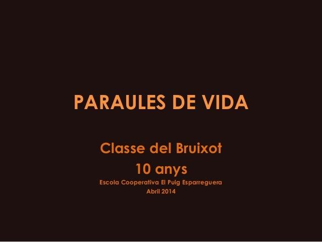 PARAULES DE VIDA Classe del Bruixot 10 anys Escola Cooperativa El Puig Esparreguera Abril 2014