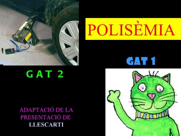 POLISÈMIA                    GAT 1 1                      GAT GAT 2ADAPTACIÓ DE LAPRESENTACIÓ DE  LLESCARTI