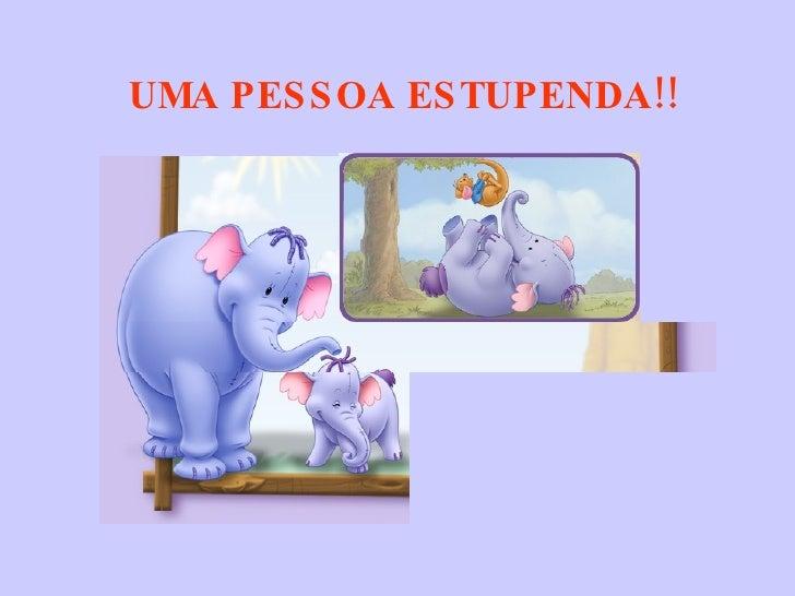 UMA PESSOA ESTUPENDA!!