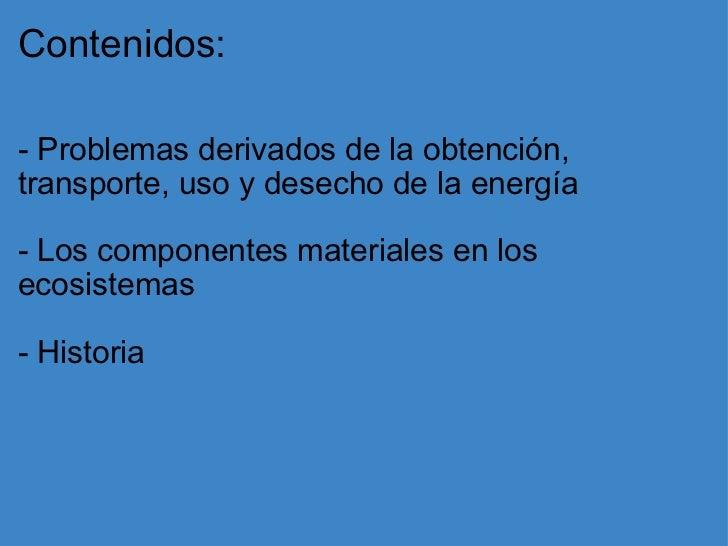 Contenidos: <ul><li>- Problemas derivados de la obtención, transporte, uso y desecho de la energía </li></ul><ul><li>- Los...