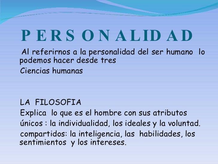 PERSONALIDAD <ul><li>Al referirnos a la personalidad del ser humano  lo podemos hacer desde tres </li></ul><ul><li>Ciencia...