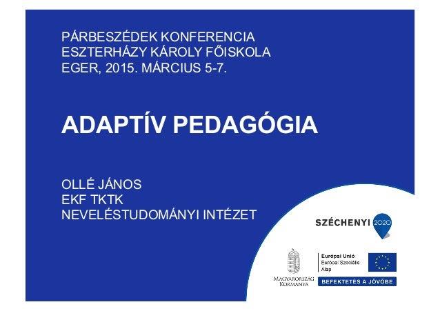 ADAPTÍV PEDAGÓGIA PÁRBESZÉDEK KONFERENCIA ESZTERHÁZY KÁROLY FŐISKOLA EGER, 2015. MÁRCIUS 5-7. OLLÉ JÁNOS EKF TKTK NEVELÉST...