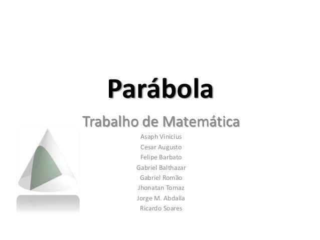 Parábola Trabalho de Matemática Asaph Vinicius Cesar Augusto Felipe Barbato Gabriel Balthazar Gabriel Romão Jhonatan Tomaz...