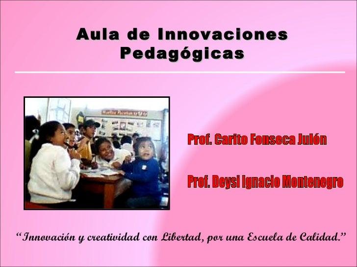 """Aula de Innovaciones Pedagógicas Prof. Carito Fonseca Julón """" Innovación y creatividad con Libertad, por una Escuela de Ca..."""