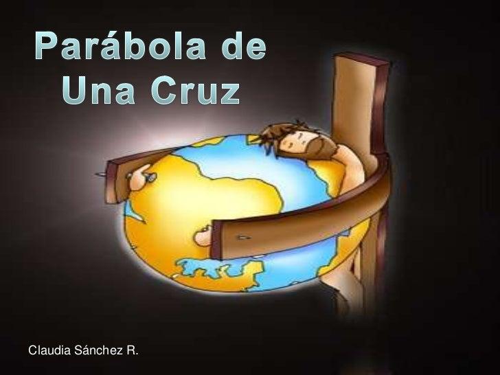 Parábola de<br />Una Cruz<br />Claudia Sánchez R.<br />