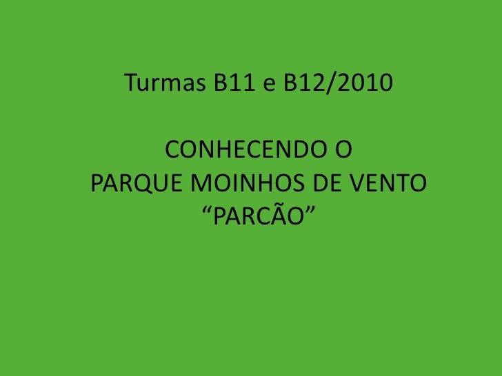 """Turmas B11 e B12/2010<br />CONHECENDO O <br />PARQUE MOINHOS DE VENTO<br />""""PARCÃO""""<br />"""