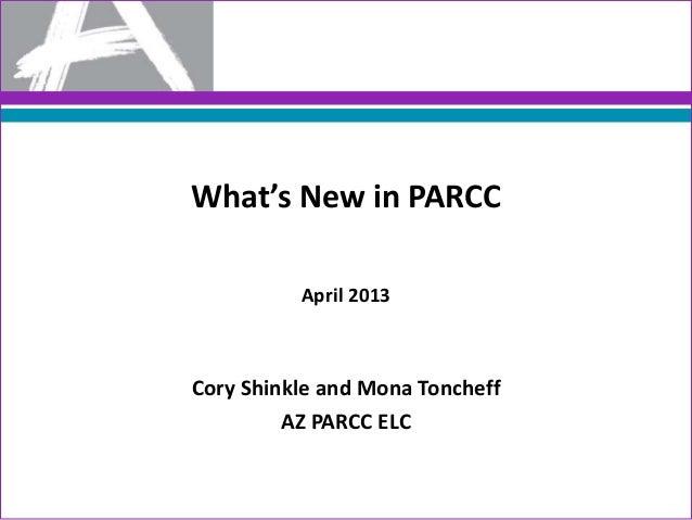 What's New in PARCCApril 2013Cory Shinkle and Mona ToncheffAZ PARCC ELC