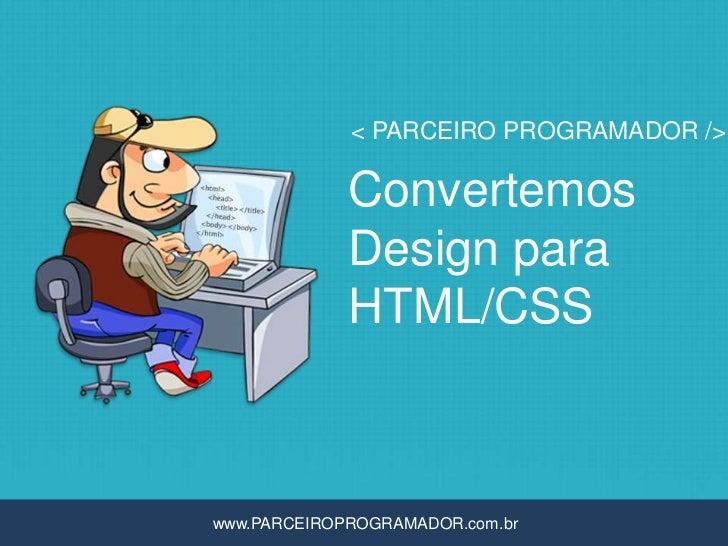 < PARCEIRO PROGRAMADOR />             Convertemos             Design para             HTML/CSSwww.PARCEIROPROGRAMADOR.com.br