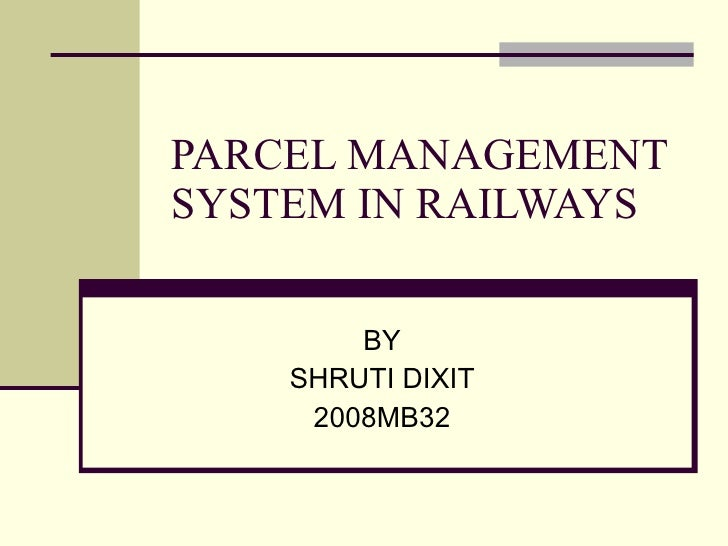 PARCEL MANAGEMENT SYSTEM IN RAILWAYS BY SHRUTI DIXIT 2008MB32