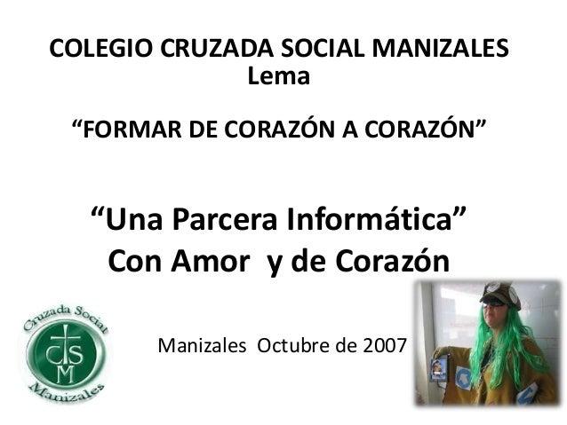 """""""Una Parcera Informática"""" Con Amor y de Corazón Manizales Octubre de 2007 COLEGIO CRUZADA SOCIAL MANIZALES Lema """"FORMAR DE..."""