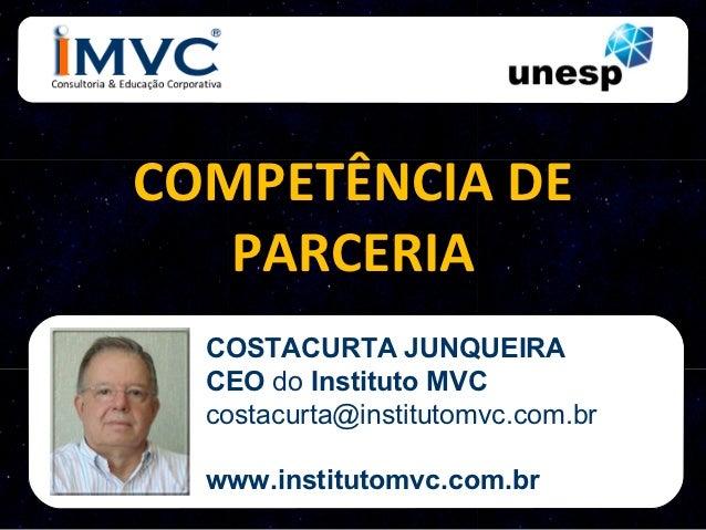 COMPETÊNCIA DE   PARCERIA  COSTACURTA JUNQUEIRA  CEO do Instituto MVC  costacurta@institutomvc.com.br  www.institutomvc.co...