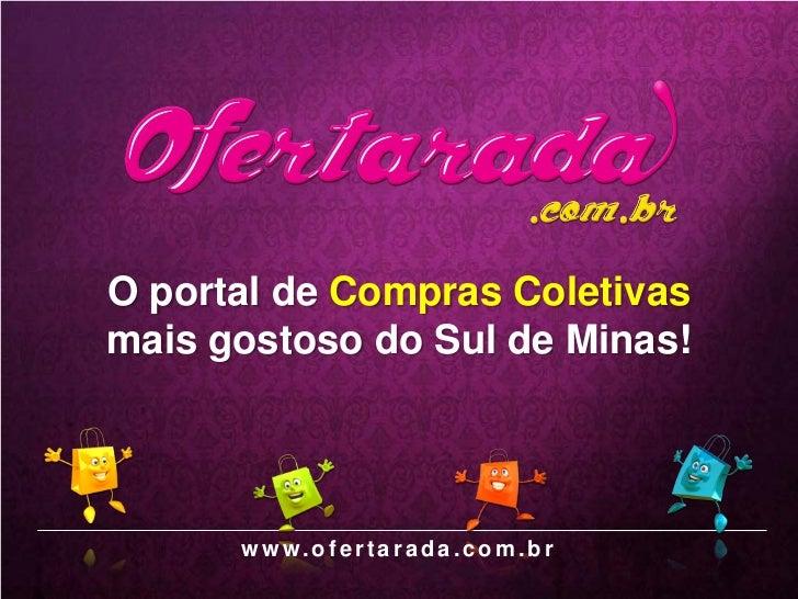 O portal de Compras Coletivasmais gostoso do Sul de Minas!      w w w.o f e r t a r a d a . c o m . b r