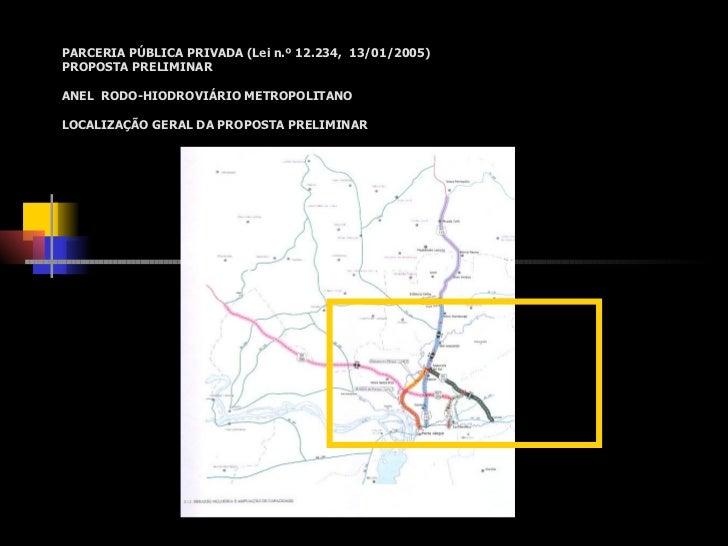 PARCERIA PÚBLICA PRIVADA (Lei n.º 12.234, 13/01/2005)PROPOSTA PRELIMINARANEL RODO-HIODROVIÁRIO METROPOLITANOLOCALIZAÇÃO GE...
