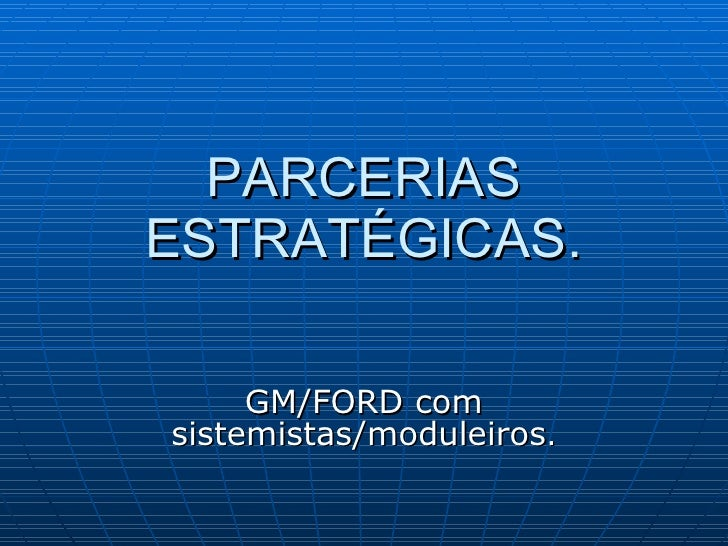 PARCERIAS ESTRATÉGICAS. GM/FORD com sistemistas/moduleiros .