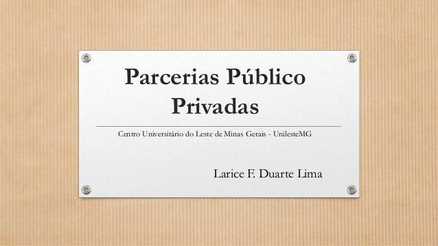 Parcerias Público Privadas Centro Universitário do Leste de Minas Gerais - UnilesteMG Larice F. Duarte Lima