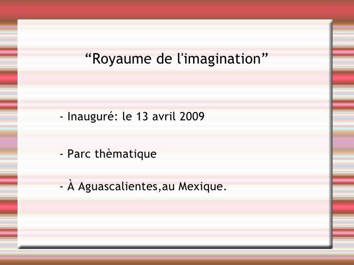 """"""" R oyaume de l'imagination """" - Inauguré: le 13 avril 2009 - Parc thèmatique - À Aguascalientes,au Mexique."""