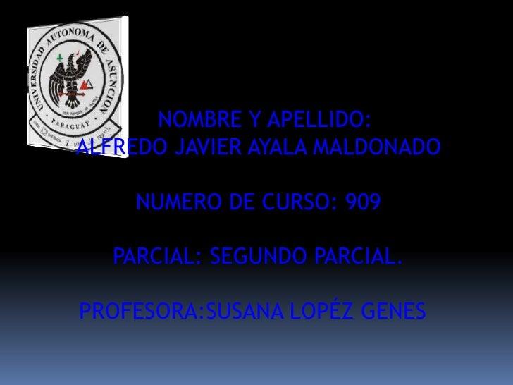 NOMBRE Y APELLIDO:ALFREDO JAVIER AYALA MALDONADO    NUMERO DE CURSO: 909   PARCIAL: SEGUNDO PARCIAL.PROFESORA:SUSANA LOPÉZ...