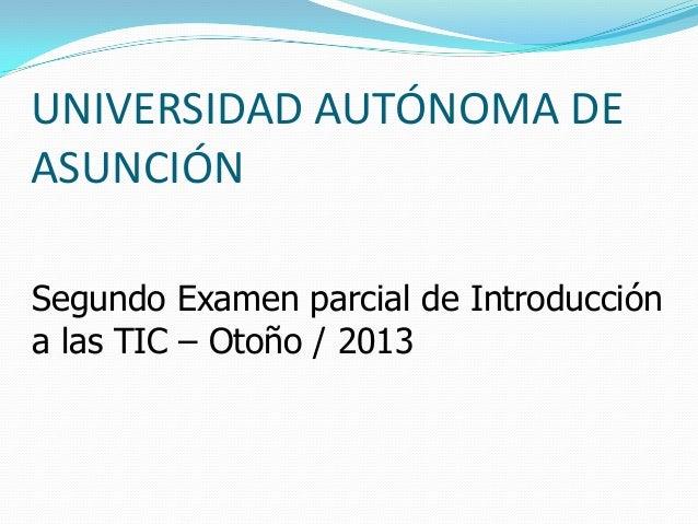 UNIVERSIDAD AUTÓNOMA DEASUNCIÓNSegundo Examen parcial de Introduccióna las TIC – Otoño / 2013
