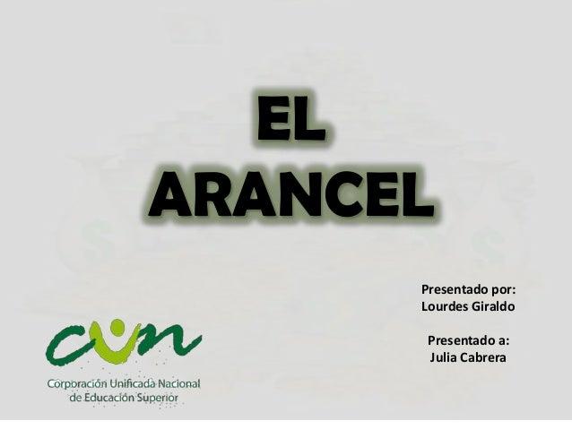 EL ARANCEL Presentado por: Lourdes Giraldo Presentado a: Julia Cabrera