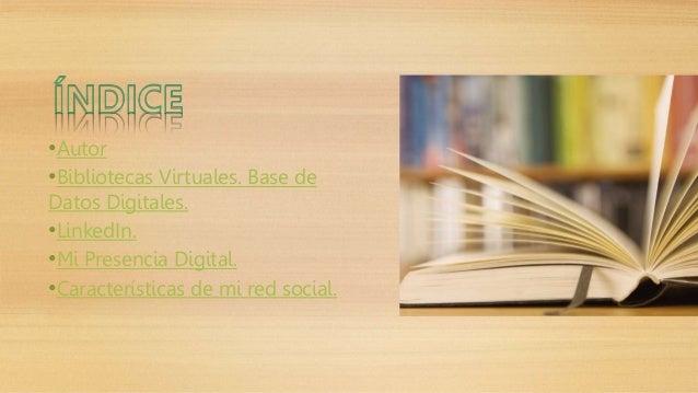 •Autor  •Bibliotecas Virtuales. Base de  Datos Digitales.  •LinkedIn.  •Mi Presencia Digital.  •Características de mi red ...