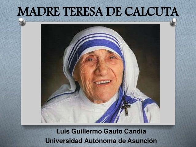 MADRE TERESA DE CALCUTA Luis Guillermo Gauto Candia Universidad Autónoma de Asunción